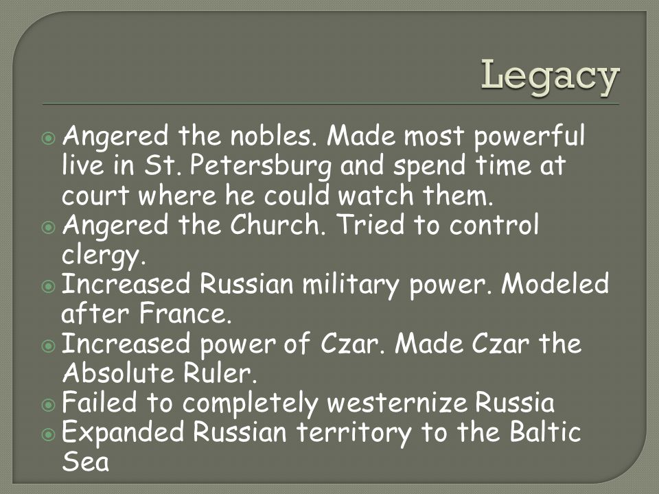 Legacy Angered the nobles. Made most powerful live in St. Petersburg and spend time at court where he could watch them.