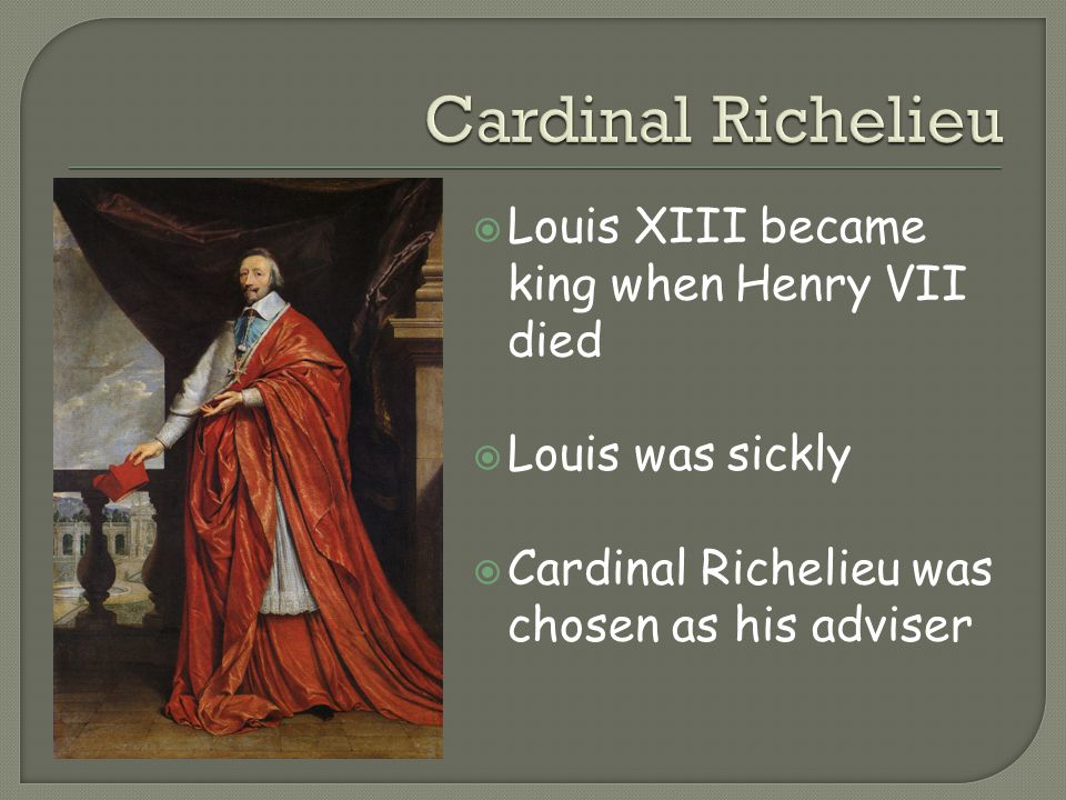 Cardinal Richelieu Louis XIII became king when Henry VII died