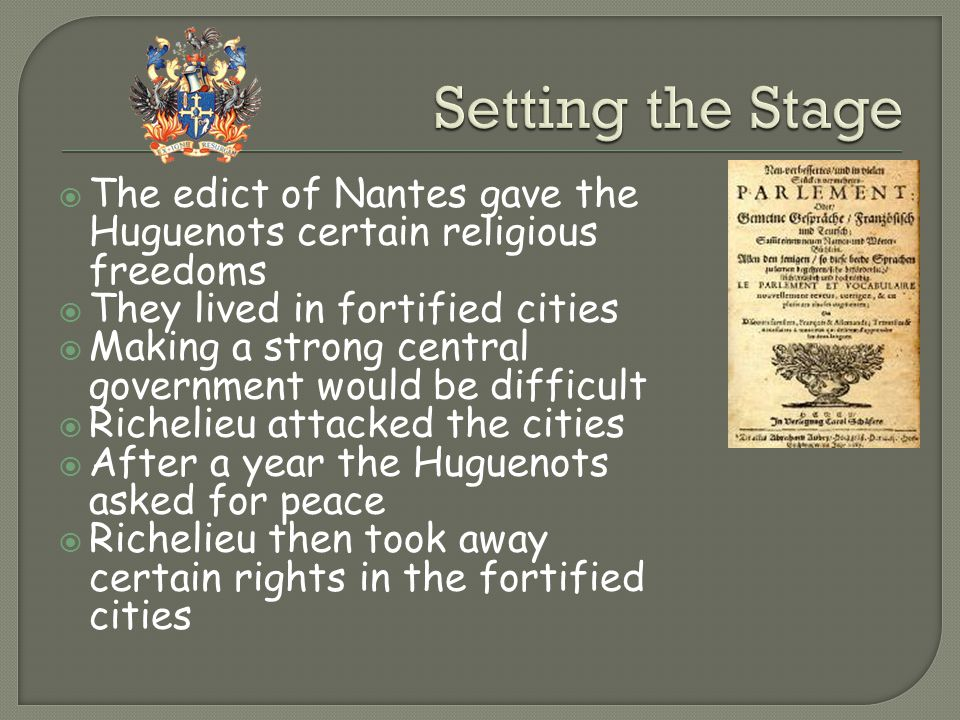 Setting the Stage The edict of Nantes gave the Huguenots certain religious freedoms. They lived in fortified cities.