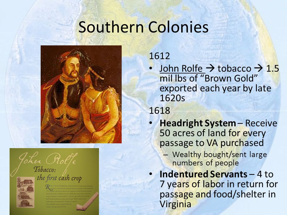 Southern Colonies 1612. John Rolfe  tobacco  1.5 mil lbs of Brown Gold exported each year by late 1620s.