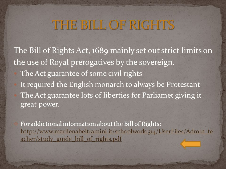 THE BILL OF RIGHTS The Bill of Rights Act, 1689 mainly set out strict limits on. the use of Royal prerogatives by the sovereign.