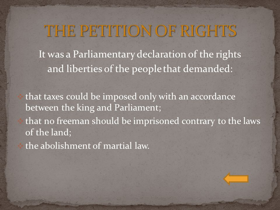 THE PETITION OF RIGHTS It was a Parliamentary declaration of the rights. and liberties of the people that demanded: