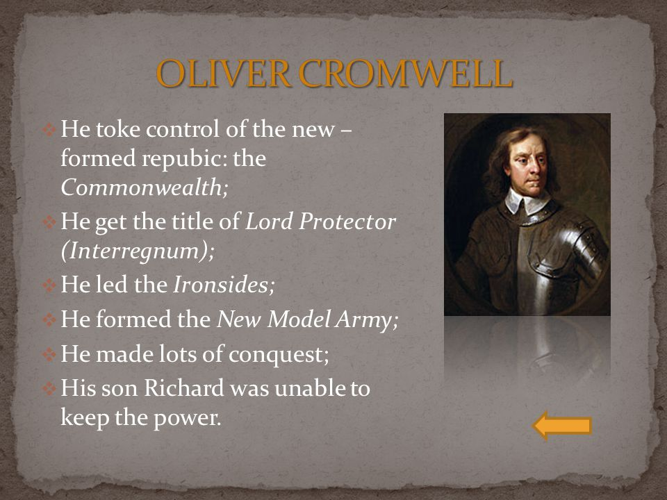 OLIVER CROMWELL He toke control of the new – formed repubic: the Commonwealth; He get the title of Lord Protector (Interregnum);