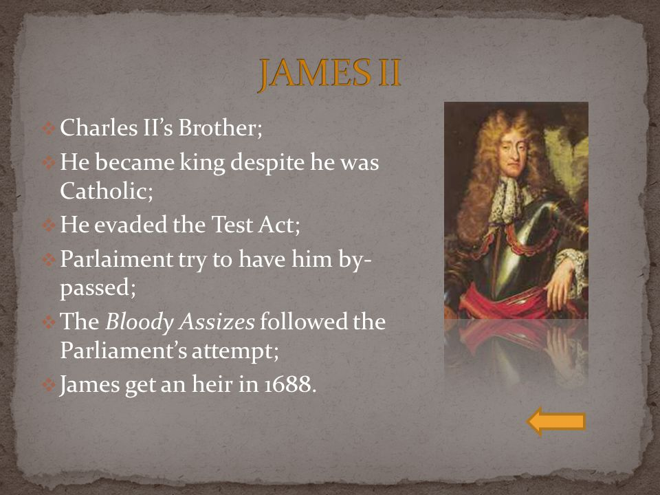 JAMES II Charles II's Brother; He became king despite he was Catholic;
