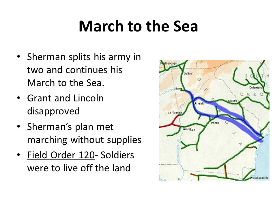 March to the Sea Sherman splits his army in two and continues his March to the Sea. Grant and Lincoln disapproved.