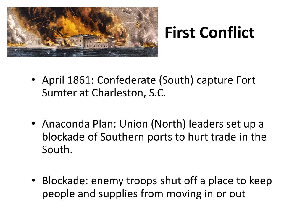 First Conflict April 1861: Confederate (South) capture Fort Sumter at Charleston, S.C.