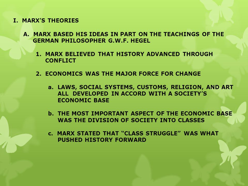 I. MARX'S THEORIES A. MARX BASED HIS IDEAS IN PART ON THE TEACHINGS OF THE GERMAN PHILOSOPHER G.W.F. HEGEL.
