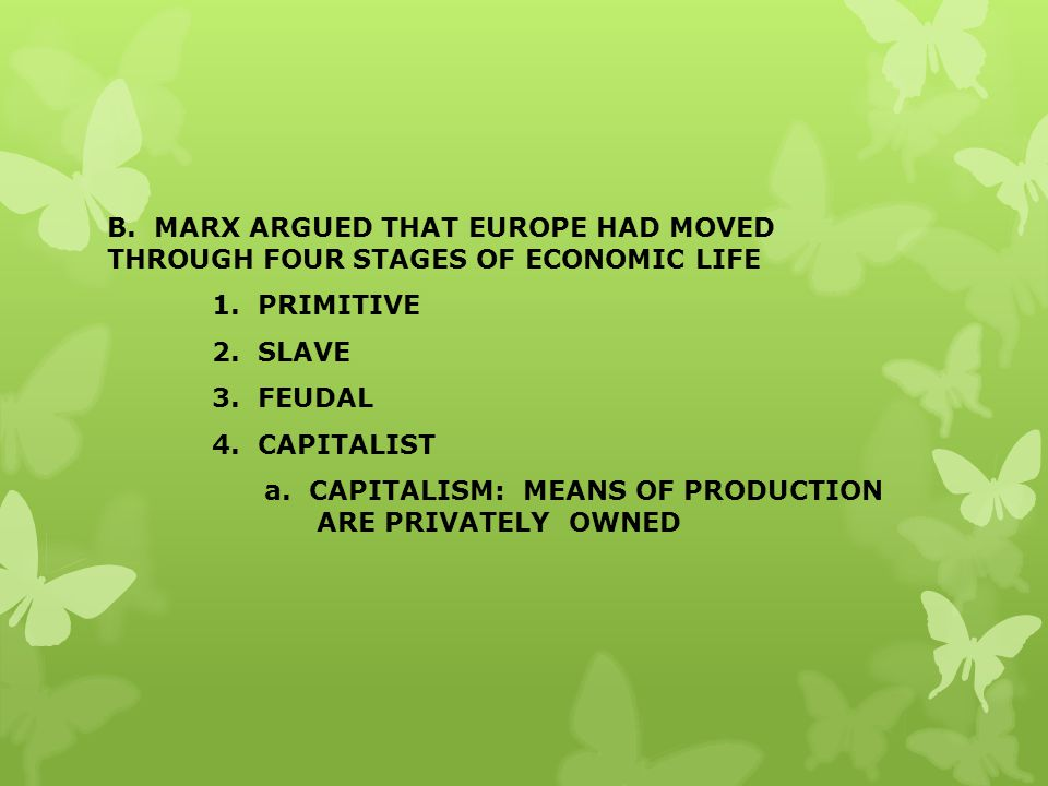 B. MARX ARGUED THAT EUROPE HAD MOVED THROUGH FOUR STAGES OF ECONOMIC LIFE 1. PRIMITIVE 2. SLAVE 3. FEUDAL 4. CAPITALIST a. CAPITALISM: MEANS OF PRODUCTION ARE PRIVATELY OWNED