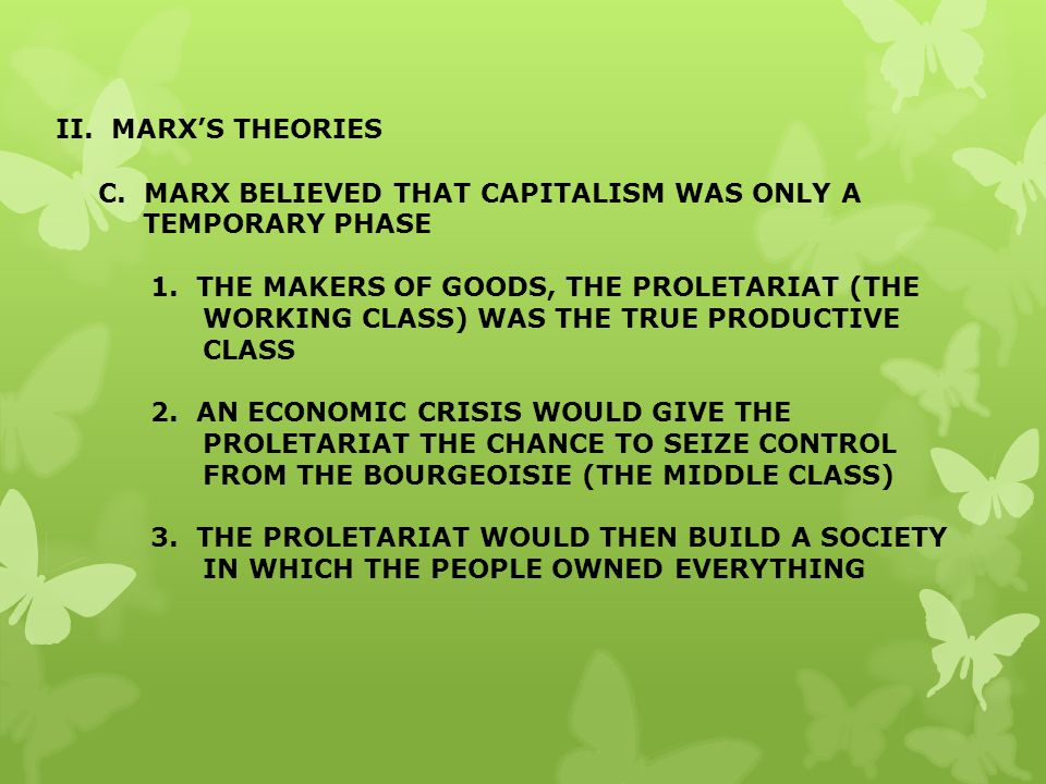 II. MARX'S THEORIES C. MARX BELIEVED THAT CAPITALISM WAS ONLY A TEMPORARY PHASE.