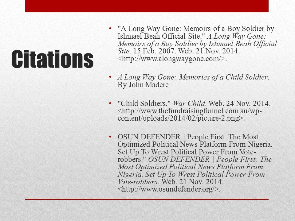 A Long Way Gone: Memoirs of a Boy Soldier by Ishmael Beah Official Site. A Long Way Gone: Memoirs of a Boy Soldier by Ishmael Beah Official Site. 15 Feb. 2007. Web. 21 Nov. 2014. <http://www.alongwaygone.com/>.