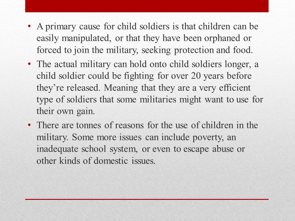 A primary cause for child soldiers is that children can be easily manipulated, or that they have been orphaned or forced to join the military, seeking protection and food.