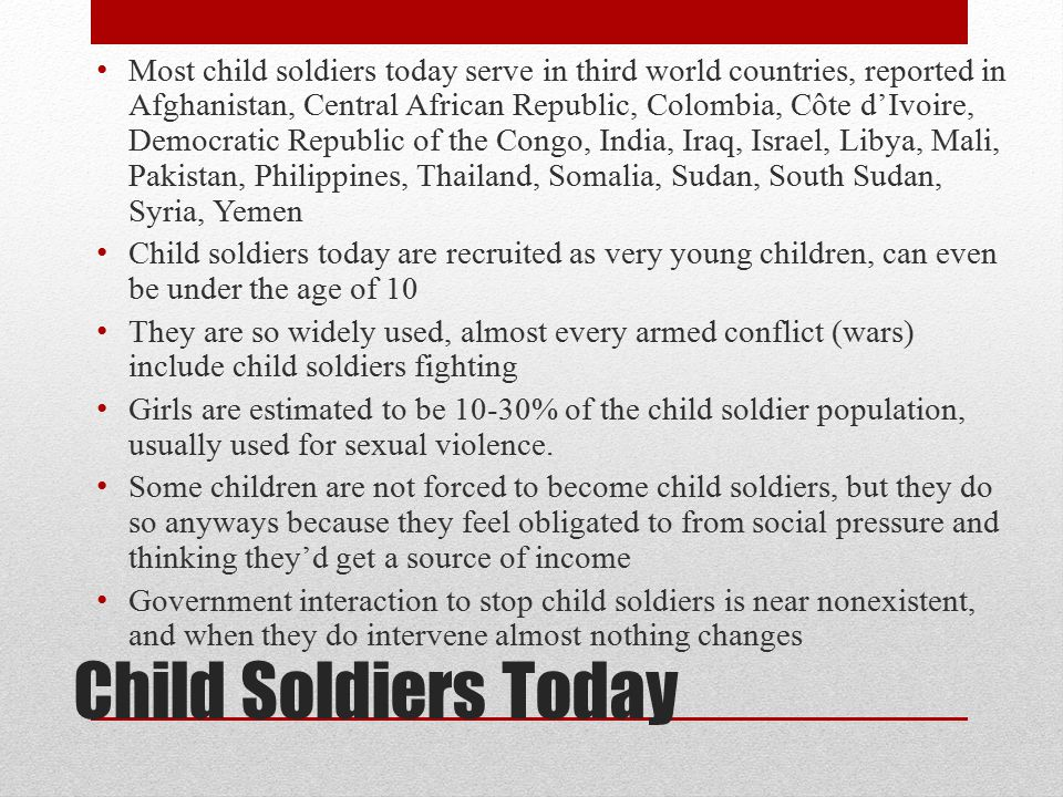 Most child soldiers today serve in third world countries, reported in Afghanistan, Central African Republic, Colombia, Côte d'Ivoire, Democratic Republic of the Congo, India, Iraq, Israel, Libya, Mali, Pakistan, Philippines, Thailand, Somalia, Sudan, South Sudan, Syria, Yemen