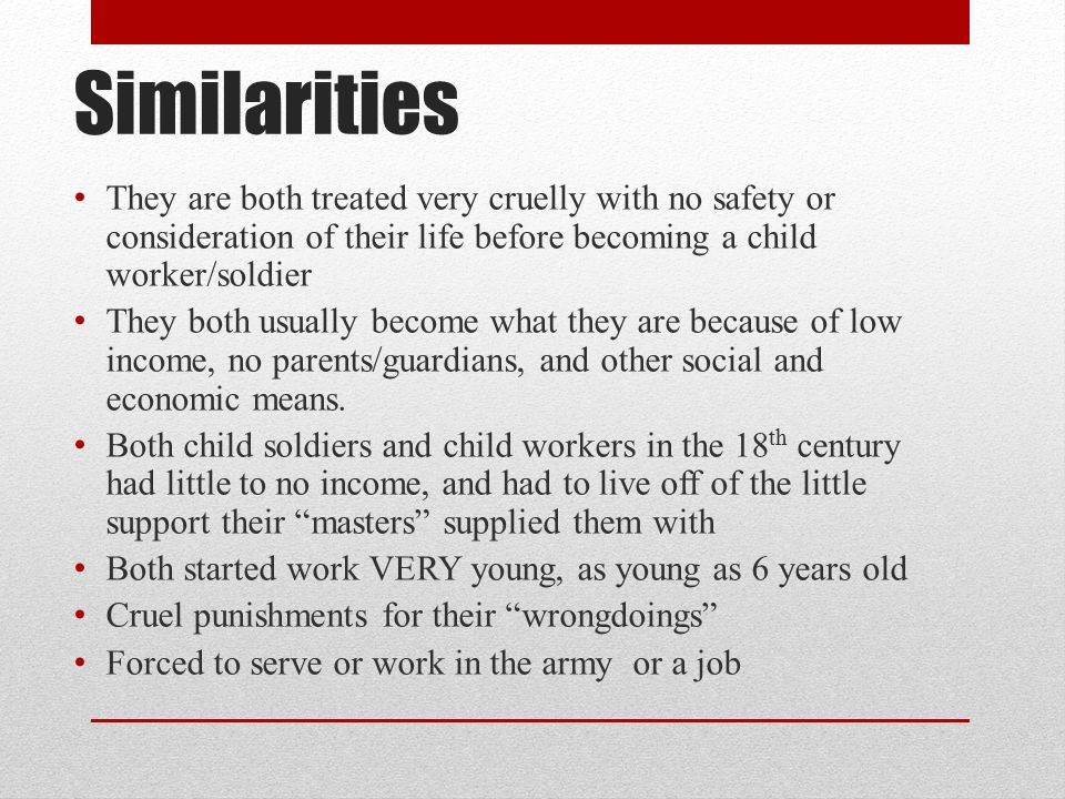Similarities They are both treated very cruelly with no safety or consideration of their life before becoming a child worker/soldier.
