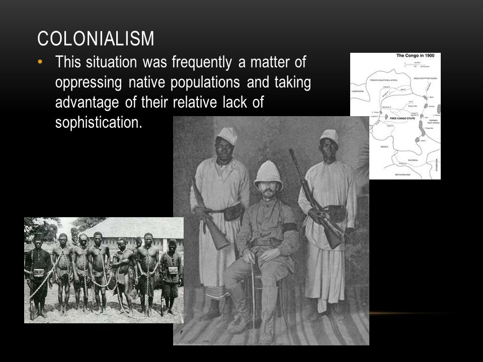 colonialism This situation was frequently a matter of oppressing native populations and taking advantage of their relative lack of sophistication.