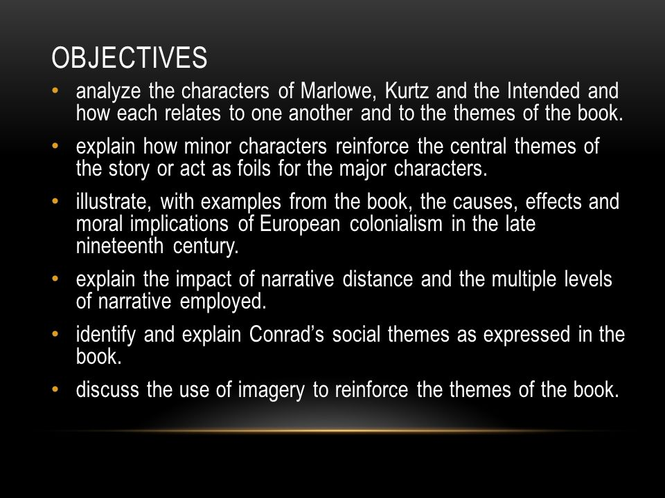 Objectives analyze the characters of Marlowe, Kurtz and the Intended and how each relates to one another and to the themes of the book.