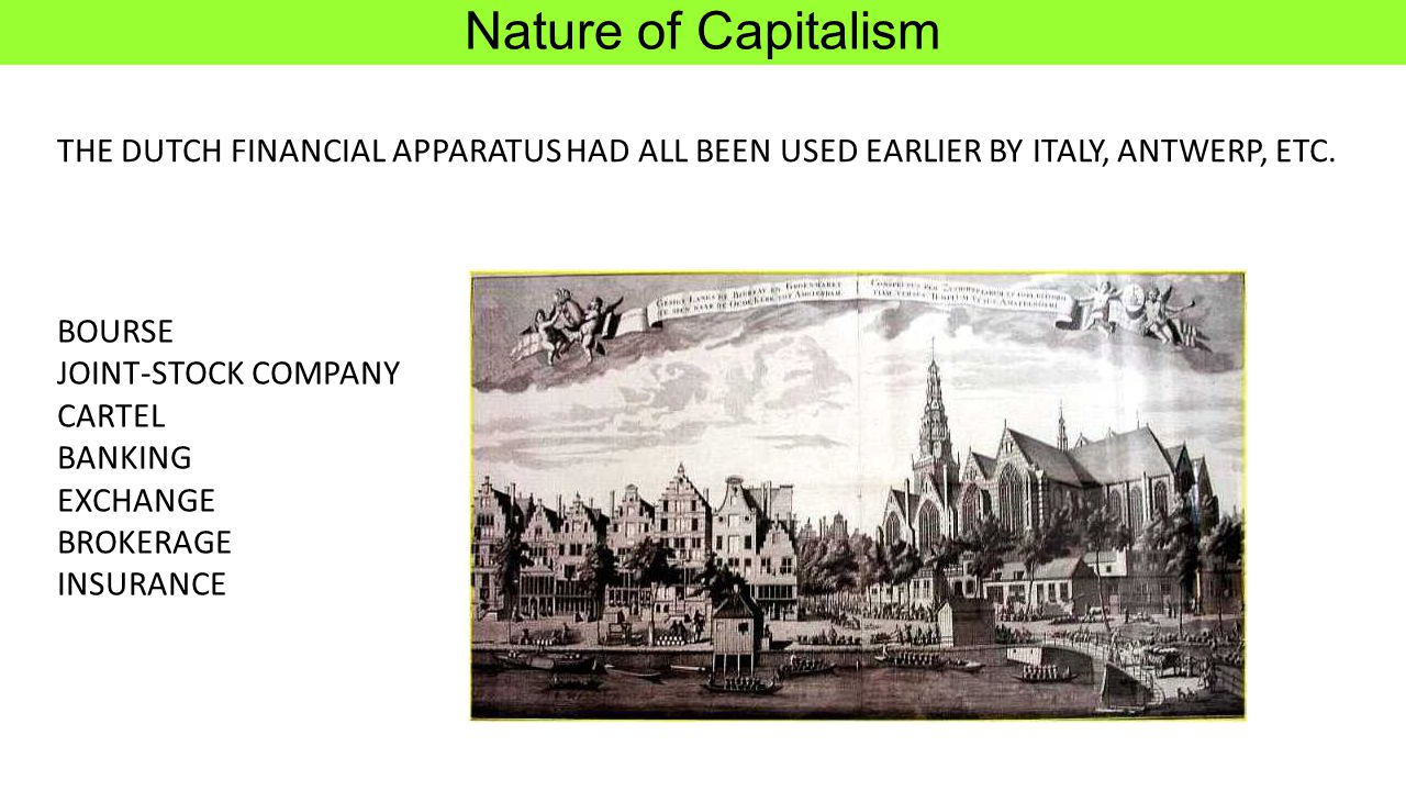 Nature of Capitalism THE DUTCH FINANCIAL APPARATUS HAD ALL BEEN USED EARLIER BY ITALY, ANTWERP, ETC.
