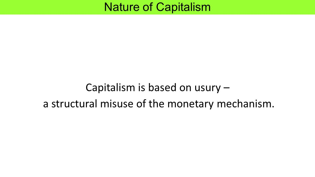 Nature of Capitalism Capitalism is based on usury – a structural misuse of the monetary mechanism.