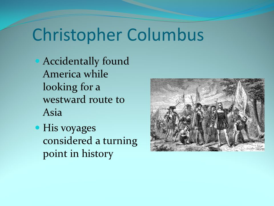 Christopher Columbus Accidentally found America while looking for a westward route to Asia.