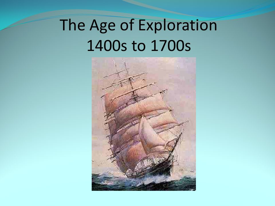 The Age of Exploration 1400s to 1700s