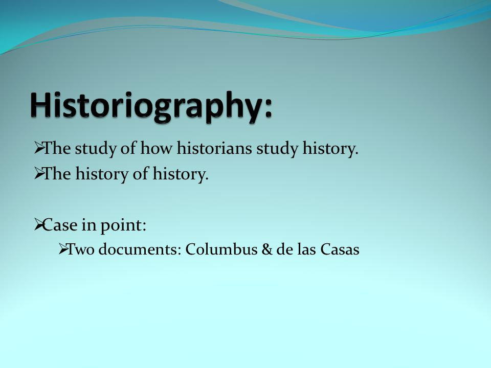 Historiography: The study of how historians study history.