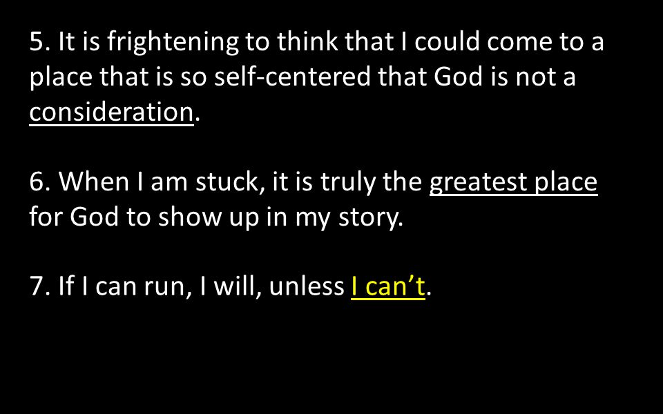 5. It is frightening to think that I could come to a place that is so self-centered that God is not a consideration.