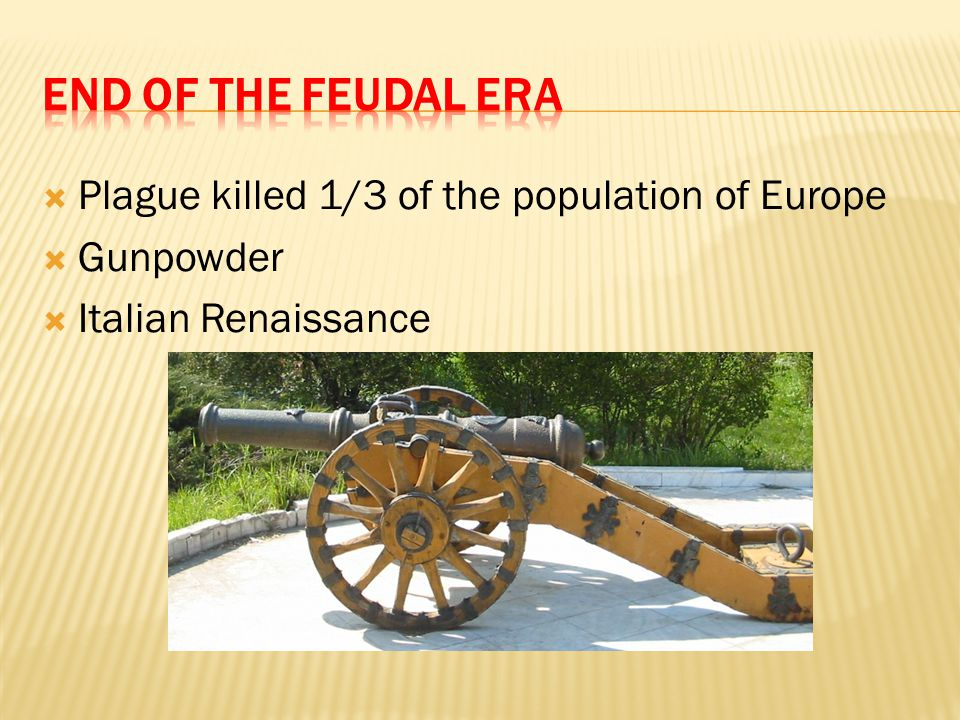 End of the Feudal Era Plague killed 1/3 of the population of Europe