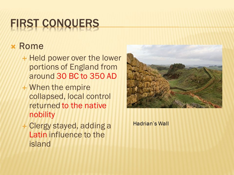 First conquers Rome. Held power over the lower portions of England from around 30 BC to 350 AD.