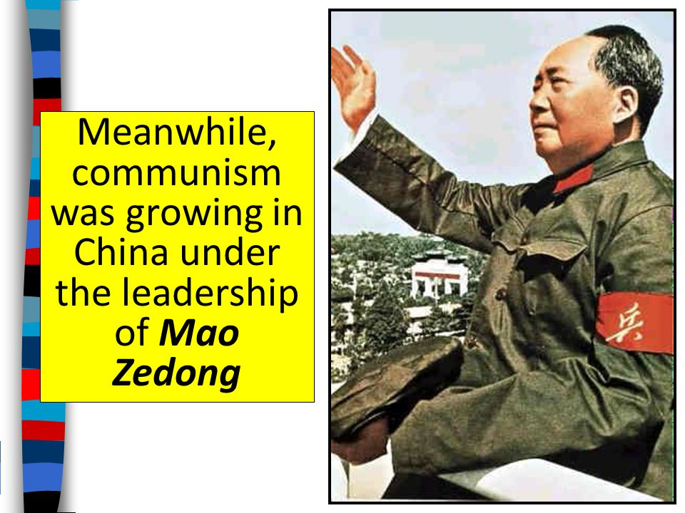 Meanwhile, communism was growing in China under the leadership of Mao Zedong