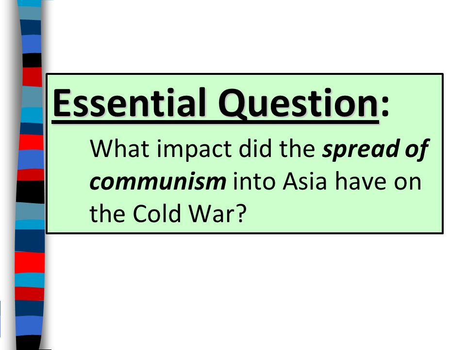 Essential Question: What impact did the spread of communism into Asia have on the Cold War