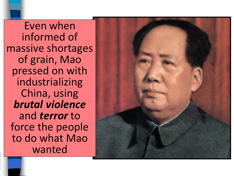 Even when informed of massive shortages of grain, Mao pressed on with industrializing China, using brutal violence and terror to force the people to do what Mao wanted