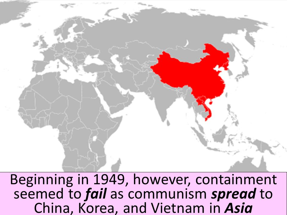 Beginning in 1949, however, containment seemed to fail as communism spread to China, Korea, and Vietnam in Asia