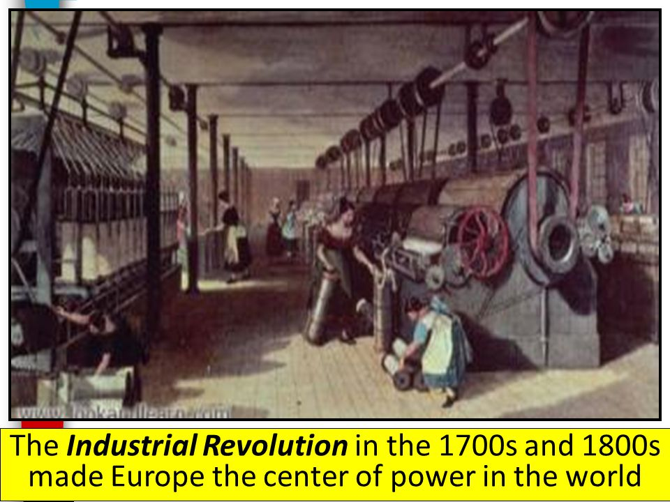 The Industrial Revolution in the 1700s and 1800s made Europe the center of power in the world