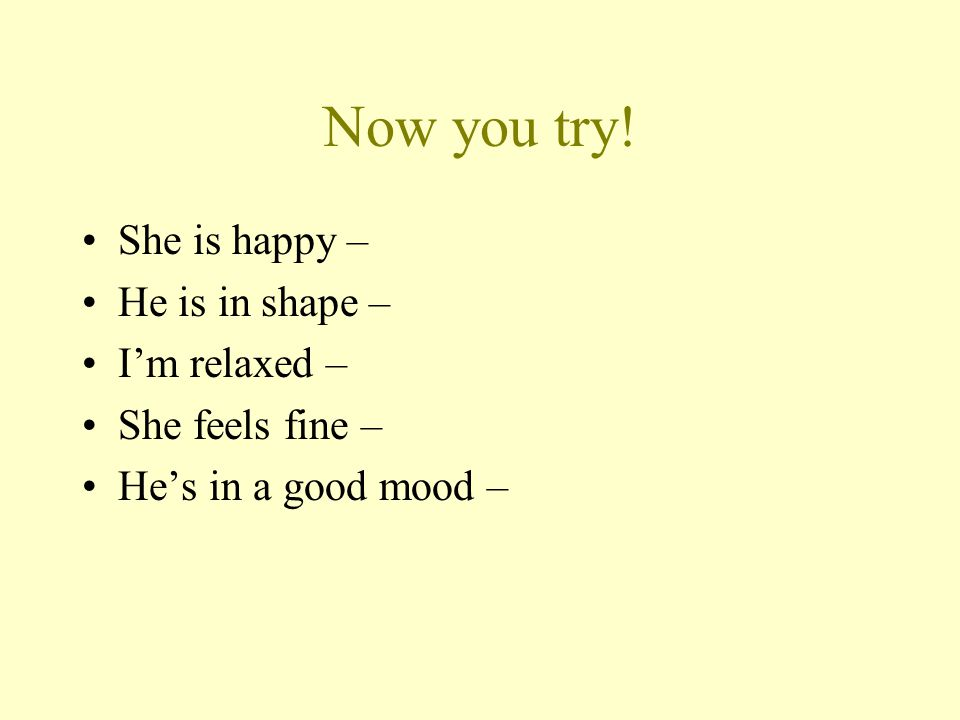 Now you try! She is happy – He is in shape – I'm relaxed –