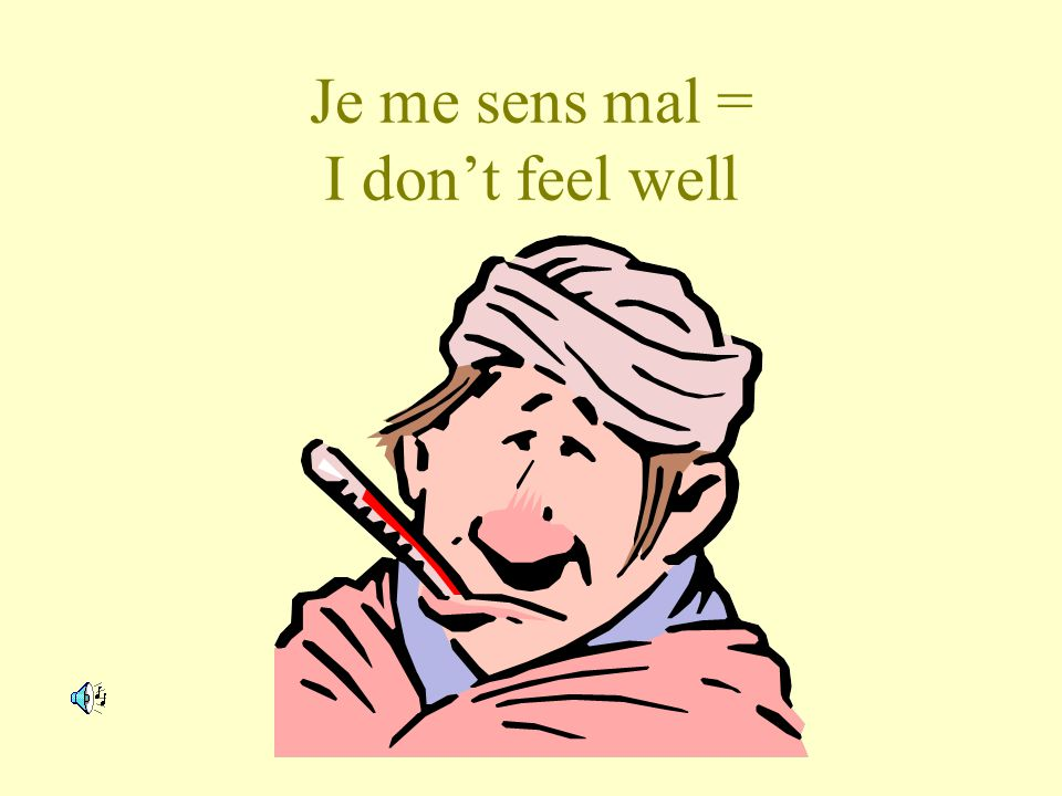 Je me sens mal = I don't feel well