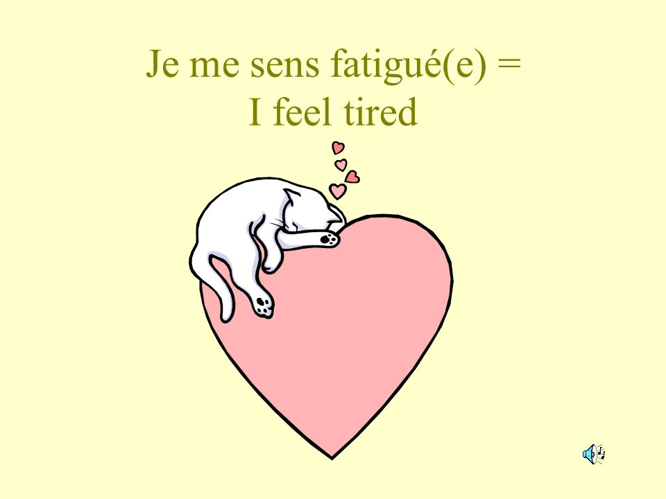 Je me sens fatigué(e) = I feel tired