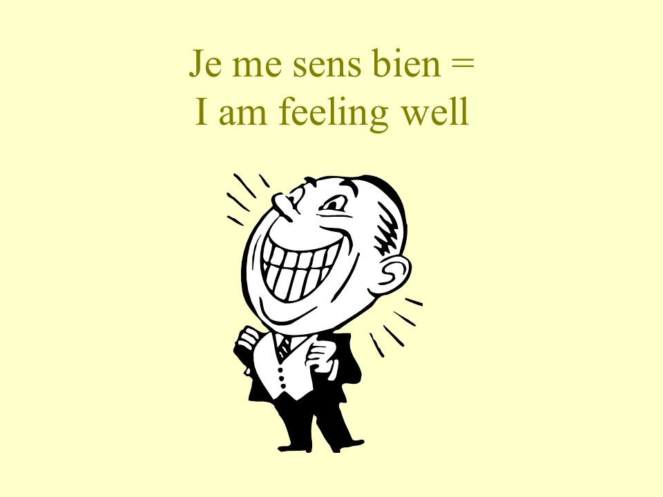 Je me sens bien = I am feeling well