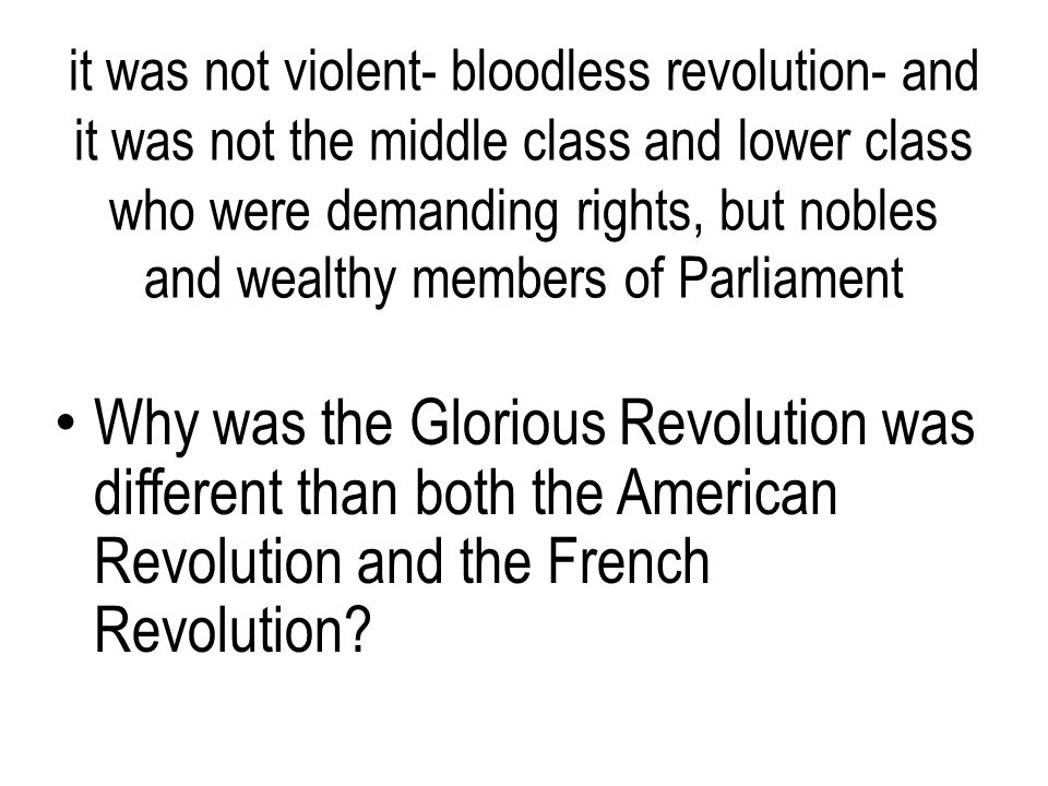 it was not violent- bloodless revolution- and it was not the middle class and lower class who were demanding rights, but nobles and wealthy members of Parliament