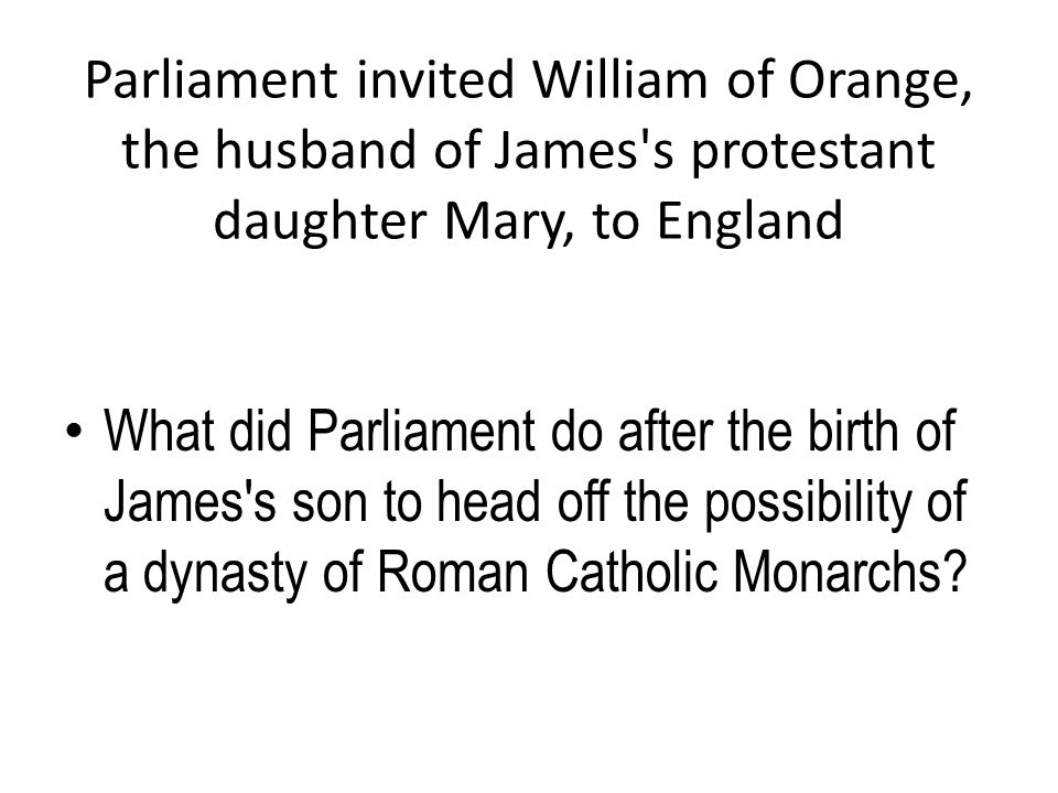 Parliament invited William of Orange, the husband of James s protestant daughter Mary, to England