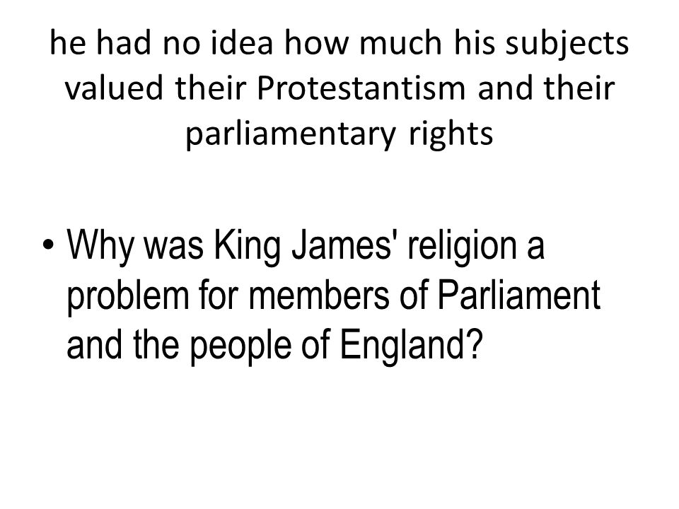 he had no idea how much his subjects valued their Protestantism and their parliamentary rights