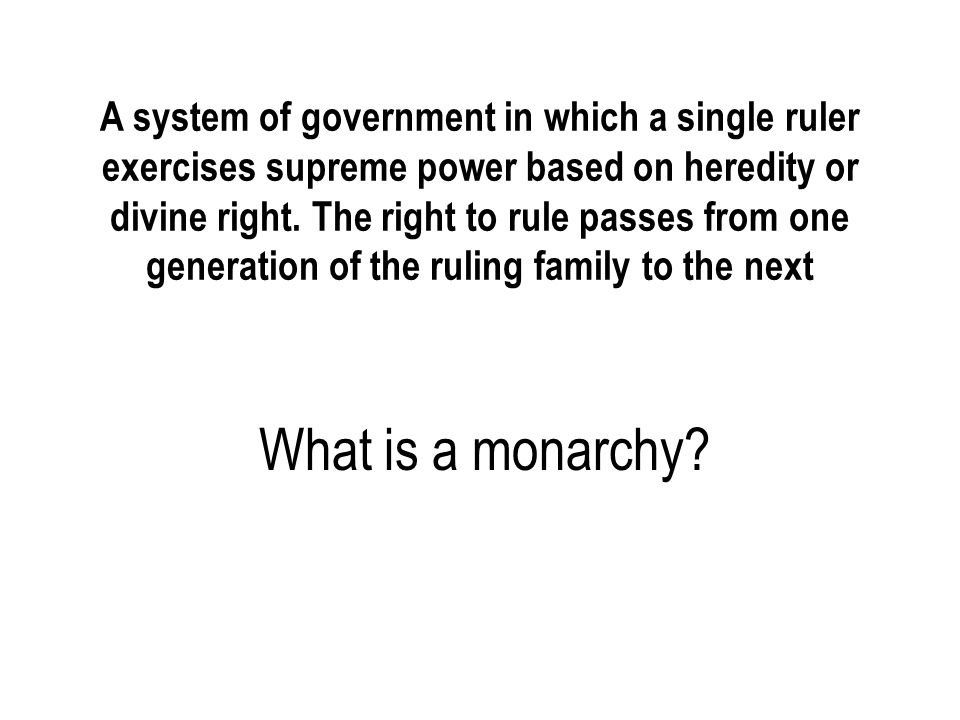 A system of government in which a single ruler exercises supreme power based on heredity or divine right. The right to rule passes from one generation of the ruling family to the next