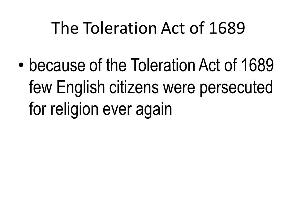 The Toleration Act of 1689 because of the Toleration Act of 1689 few English citizens were persecuted for religion ever again.