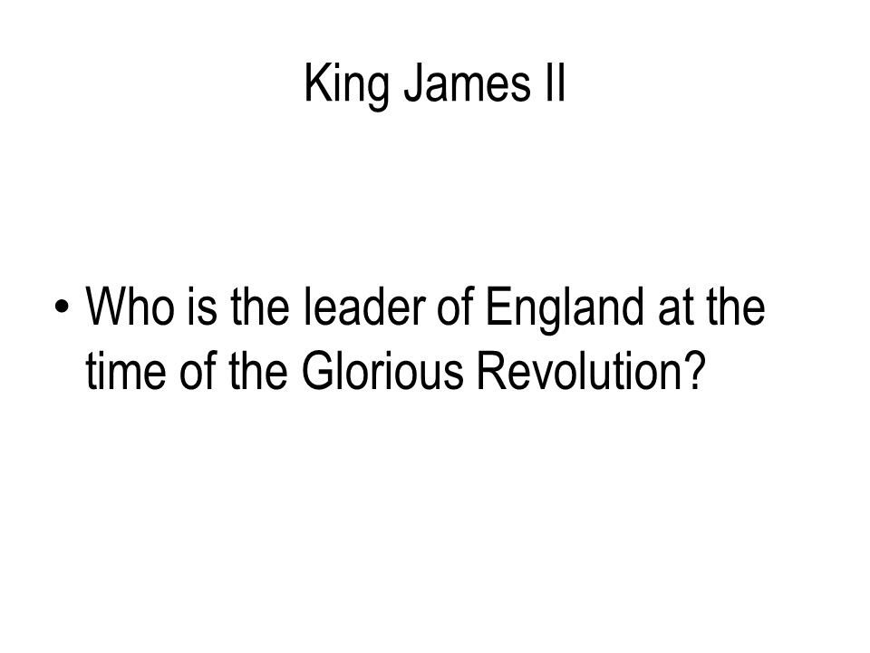 King James II Who is the leader of England at the time of the Glorious Revolution