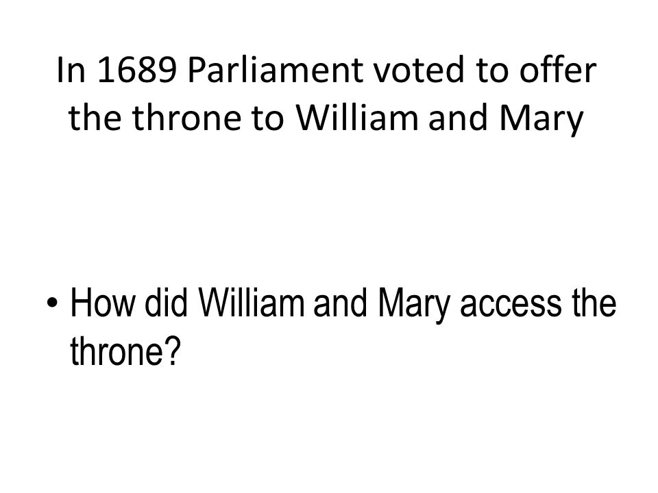 In 1689 Parliament voted to offer the throne to William and Mary