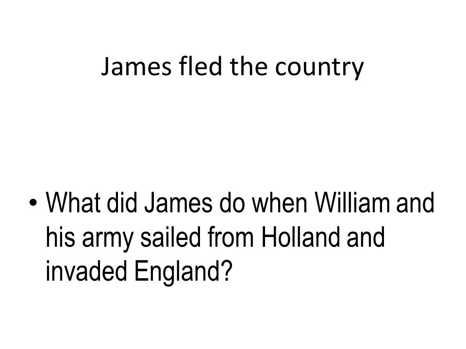 James fled the country What did James do when William and his army sailed from Holland and invaded England