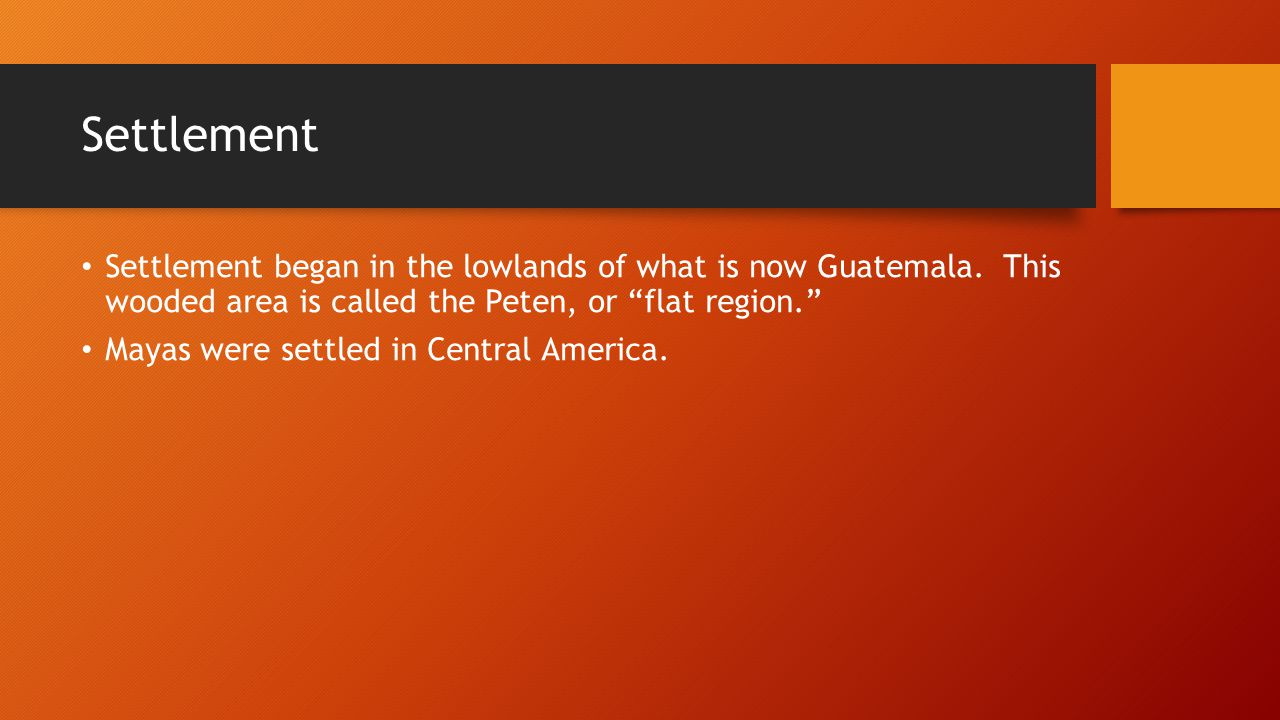Settlement Settlement began in the lowlands of what is now Guatemala. This wooded area is called the Peten, or flat region.