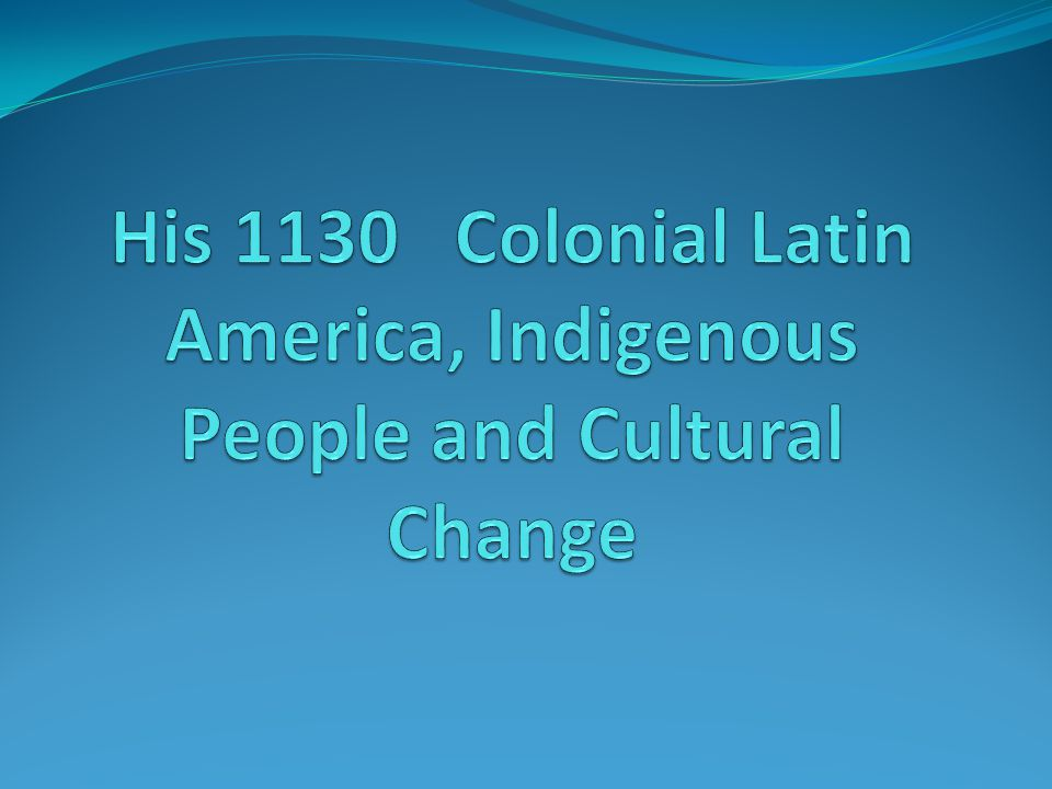 His 1130 Colonial Latin America, Indigenous People and Cultural Change