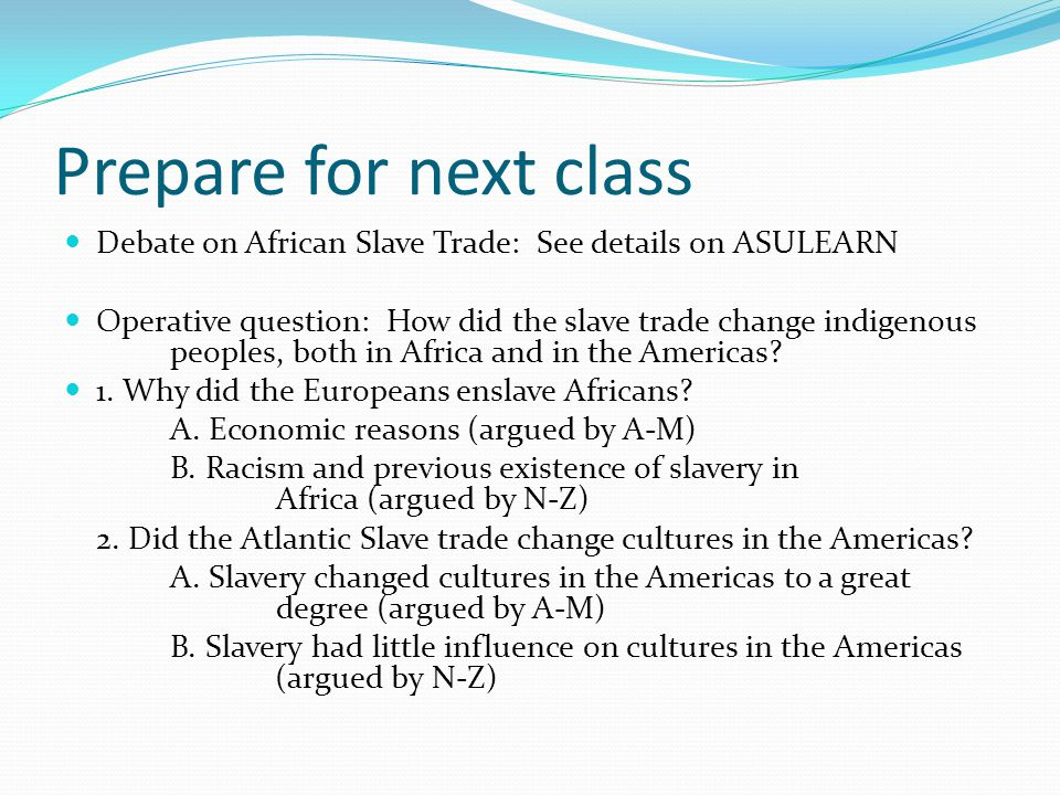 Prepare for next class Debate on African Slave Trade: See details on ASULEARN.