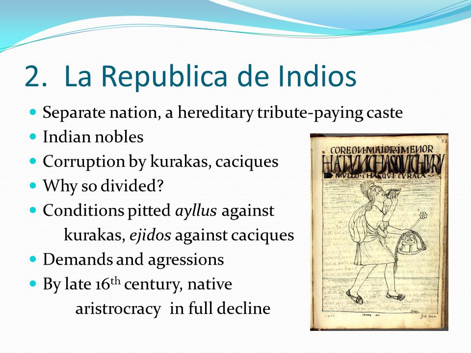 2. La Republica de Indios Separate nation, a hereditary tribute-paying caste. Indian nobles. Corruption by kurakas, caciques.