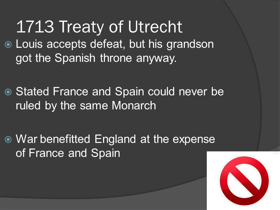 1713 Treaty of Utrecht Louis accepts defeat, but his grandson got the Spanish throne anyway.
