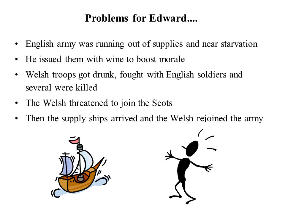 Problems for Edward.... English army was running out of supplies and near starvation. He issued them with wine to boost morale.